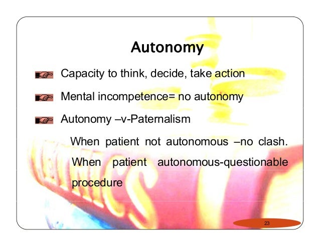 paternalism v autonomy essay A governing principle in medical ethics is respect for patient autonomy  for  defences of various forms of paternalism see conly  human flourishing versus  desire satisfaction  life and death: philosophical essays in biomedical ethics.