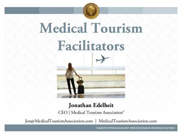 Medical Tourism Facilitators Jonathan Edelheit CEO | Medical Tourism Association® Jon@MedicalTourismAssociation.com | Medi...