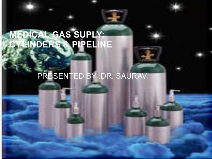 MEDICAL GAS SUPLY: CYLINDERS & PIPELINE PRESENTED BY :DR. SAURAV