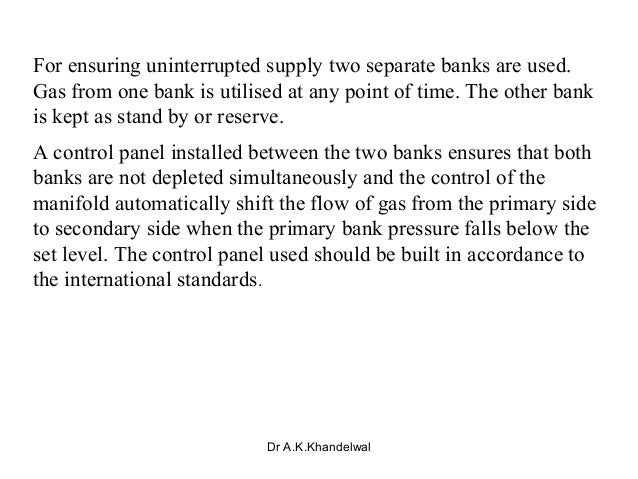For ensuring uninterrupted supply two separate banks are used. Gas from one bank is utilised at any point of time. The oth...