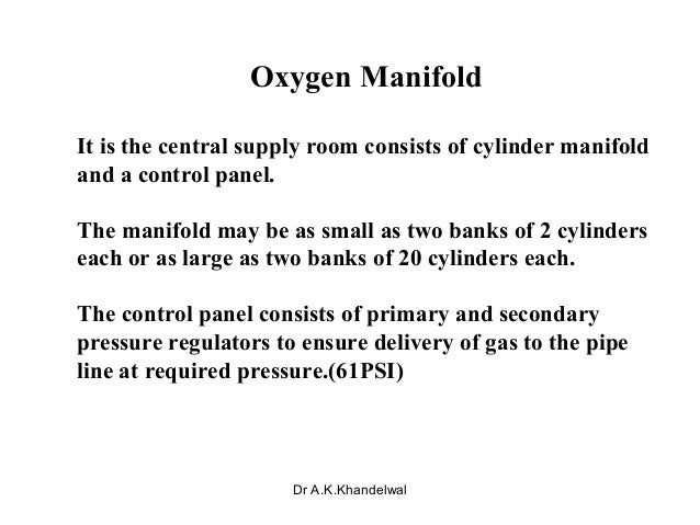 Oxygen Manifold It is the central supply room consists of cylinder manifold and a control panel. The manifold may be as sm...