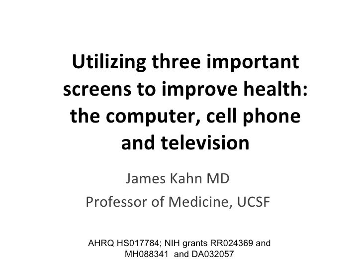 Utilizing three important screens to improve health: the computer, cell phone and television James Kahn MD Professor of Me...