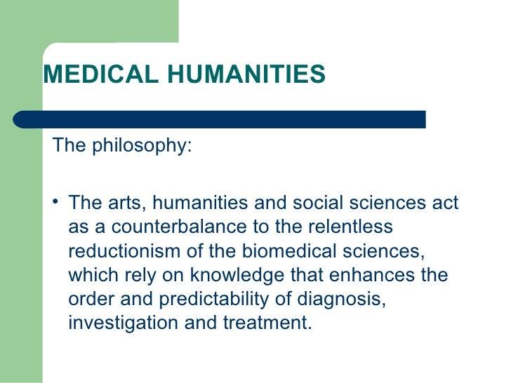 MEDICAL HUMANITIES <ul><li>The philosophy: </li></ul><ul><li>The arts, humanities and social sciences act as a counterbala...