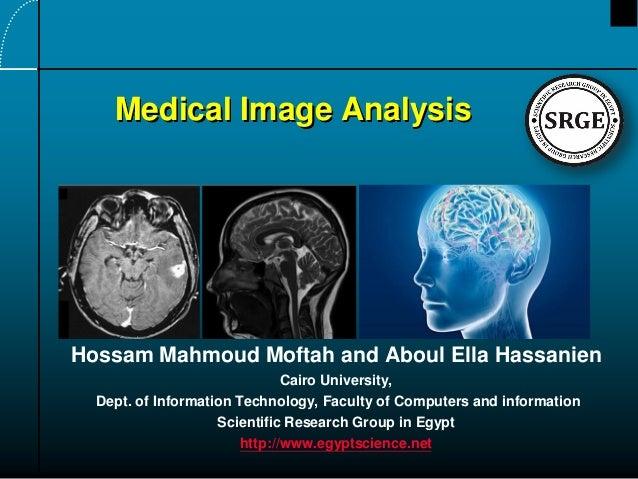 Medical Image Analysis  Hossam Mahmoud Moftah and Aboul Ella Hassanien Cairo University, Dept. of Information Technology, ...