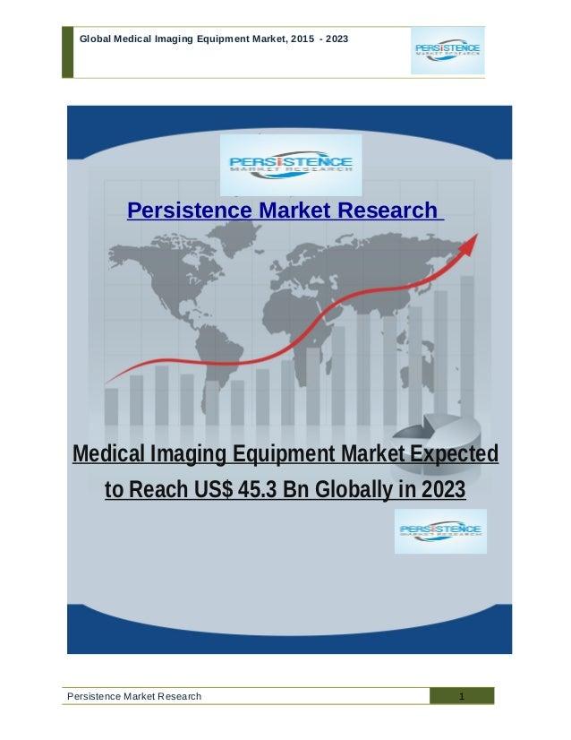 Global Medical Imaging Equipment Market, 2015 - 2023 Persistence Market Research Medical Imaging Equipment Market Expected...