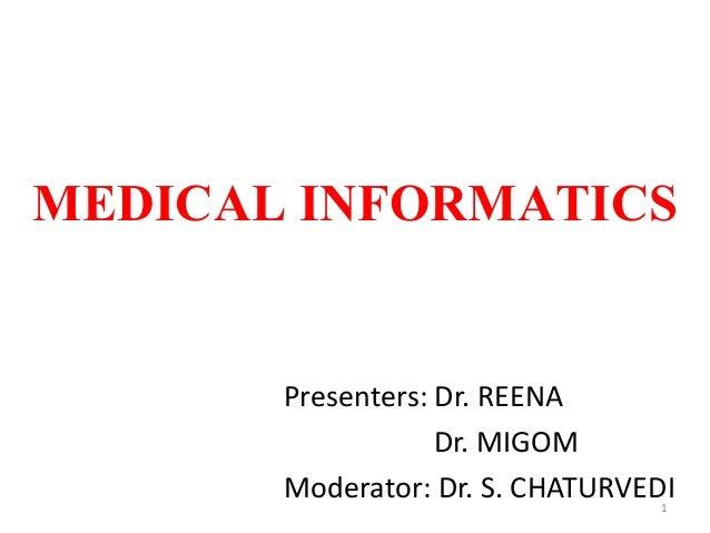 MEDICAL INFORMATICS Presenters: Dr. REENA Dr. MIGOM Moderator: Dr. S. CHATURVEDI1