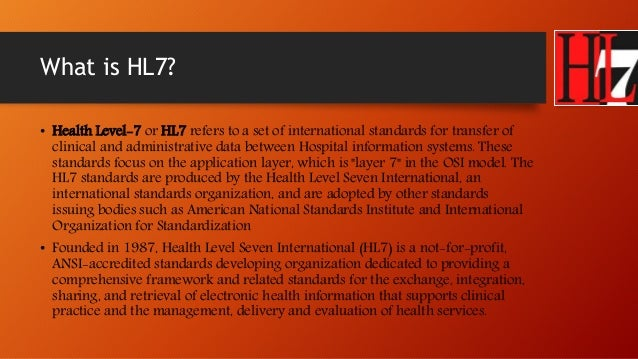 health level 7 The arden syntax has been adopted as a standard by health level 7 (hl7), which is the leading standards development organization in healthcare it internationally [51.