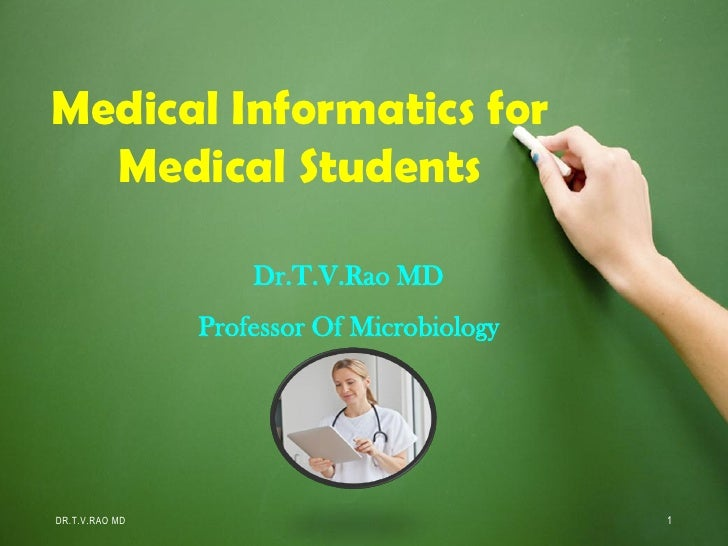 Medical Informatics for  Medical Students                    Dr.T.V.Rao MD                Professor Of MicrobiologyDR.T.V....