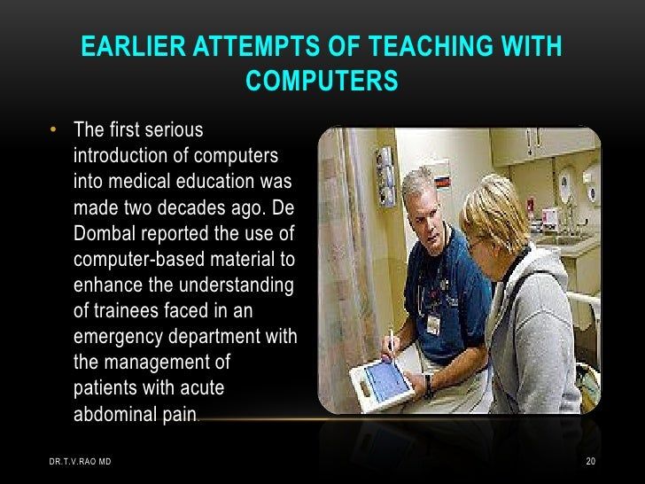EARLIER ATTEMPTS OF TEACHING WITH                 COMPUTERS• The first serious  introduction of computers  into medical ed...
