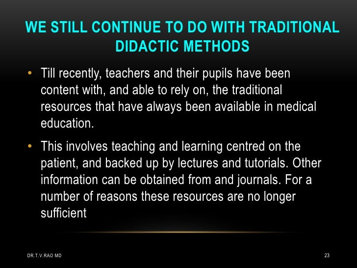 WE STILL CONTINUE TO DO WITH TRADITIONAL           DIDACTIC METHODS• Till recently, teachers and their pupils have been  c...