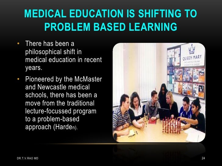 MEDICAL EDUCATION IS SHIFTING TO       PROBLEM BASED LEARNING• There has been a  philosophical shift in  medical education...