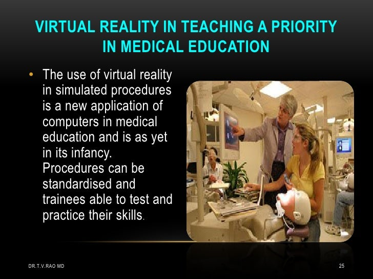 VIRTUAL REALITY IN TEACHING A PRIORITY          IN MEDICAL EDUCATION• The use of virtual reality  in simulated procedures ...