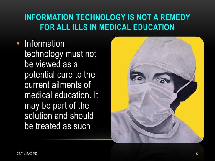 INFORMATION TECHNOLOGY IS NOT A REMEDY         FOR ALL ILLS IN MEDICAL EDUCATION• Information  technology must not  be vie...