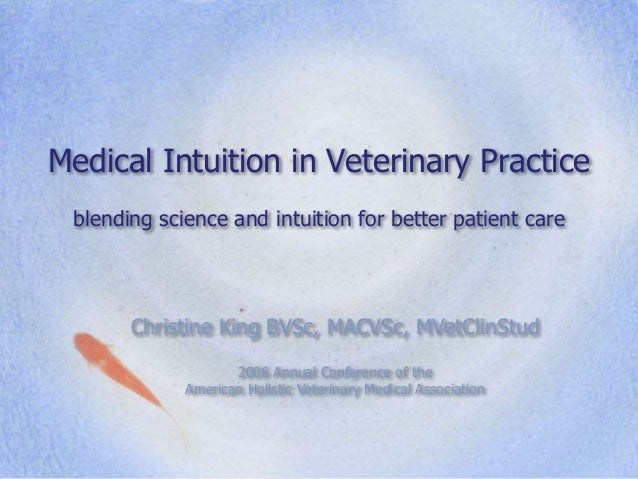 Medical Intuition in Veterinary Practice blending science and intuition for better patient care Christine King BVSc, MACVS...