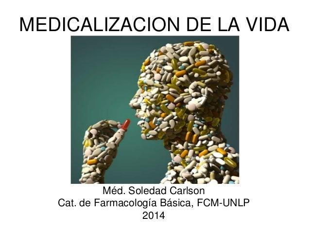MEDICALIZACION DE LA VIDA  Méd. Soledad Carlson  Cat. de Farmacología Básica, FCM-UNLP  2014