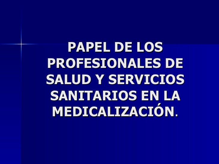 PAPEL DE LOS PROFESIONALES DE SALUD Y SERVICIOS SANITARIOS EN LA MEDICALIZACIÓN .