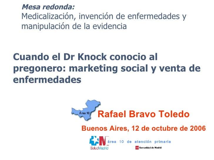 Rafael Bravo Toledo Buenos Aires, 12 de octubre de 2006 área 10 de atención primaria Mesa redonda: Medicalización, invenci...