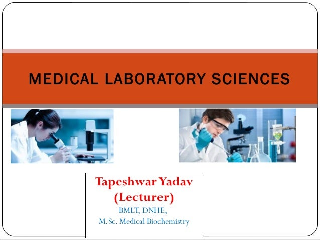 TapeshwarYadav (Lecturer) BMLT, DNHE, M.Sc. Medical Biochemistry MEDICAL LABORATORY SCIENCES