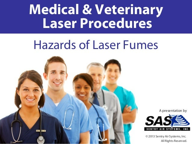 Medical & VeterinaryLaser ProceduresHazards of Laser FumesA presentation by© 2013 Sentry Air Systems, Inc.All Rights Reser...