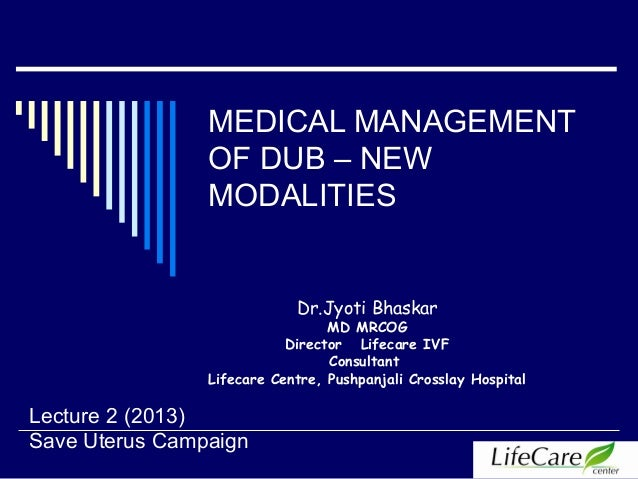 MEDICAL MANAGEMENT OF DUB – NEW MODALITIES Dr.Jyoti Bhaskar MD MRCOG Director Lifecare IVF Consultant Lifecare Centre, Pus...