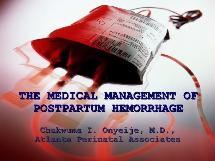 THE MEDICAL MANAGEMENT OF POSTPARTUM HEMORRHAGE Chukwuma I. Onyeije, M.D., Atlanta Perinatal Associates