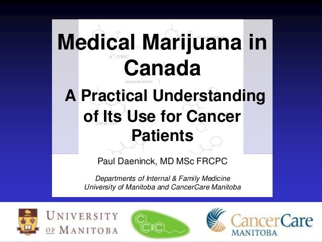 Medical Marijuana in Canada A Practical Understanding of Its Use for Cancer Patients Paul Daeninck, MD MSc FRCPC Departmen...