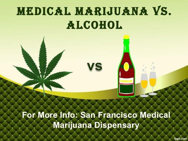 Medical Marijuana vs.      alcoholFor More Info: San Francisco Medical       Marijuana Dispensary