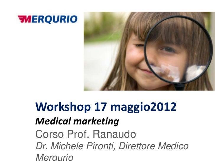 Workshop 17 maggio2012Medical marketingCorso Prof. RanaudoDr. Michele Pironti, Direttore MedicoMerqurio