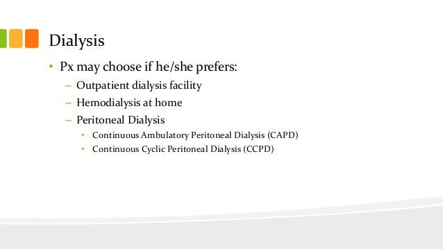 Dialysis • Px may choose if he/she prefers: – Outpatient dialysis facility – Hemodialysis at home – Peritoneal Dialysis • ...