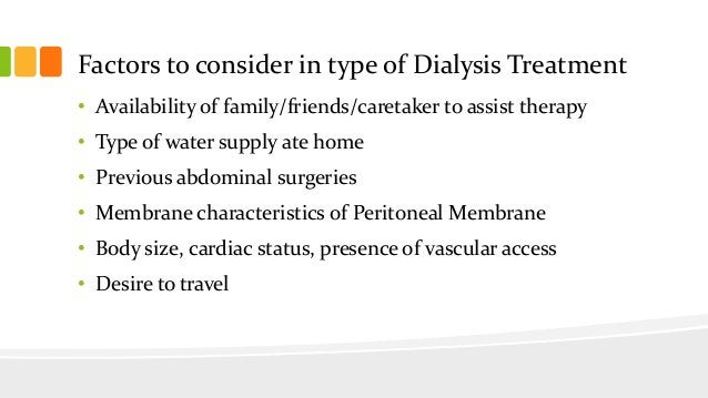 Factors to consider in type of Dialysis Treatment • Availability of family/friends/caretaker to assist therapy • Type of w...