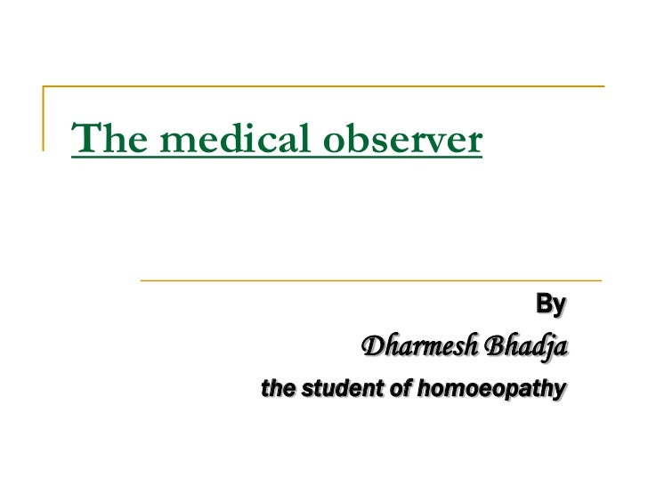 The medical observer                                By                 Dharmesh Bhadja         the student of homoeopathy