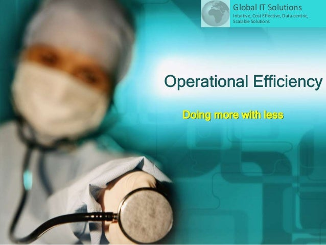 Operational Efficiency Doing more with less Global IT Solutions Intuitive, Cost Effective, Data-centric, Scalable Solutions