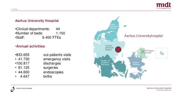 1. Indlæg Technical Department Aarhus University Hospital •Clinical departments: 44 •Number of beds: 1.150 •Staff: 9.400 F...