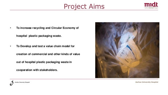 Project Aims • To increase recycling and Circular Economy of hospital plastic packaging waste. • To Develop and test a val...
