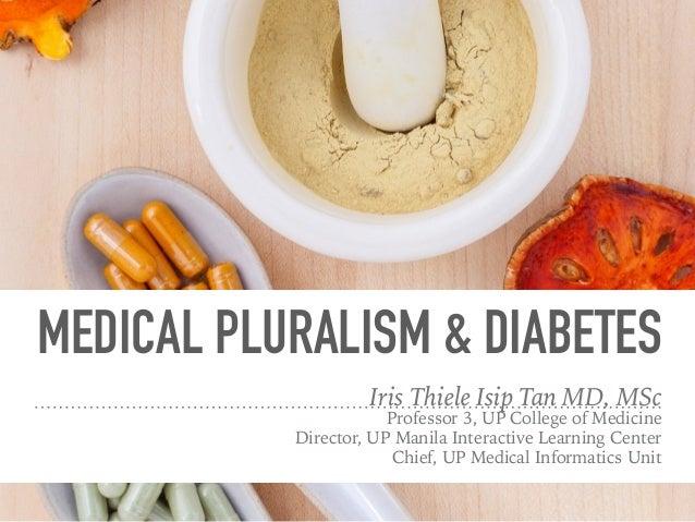 MEDICAL PLURALISM & DIABETES Iris Thiele Isip Tan MD, MSc Professor 3, UP College of Medicine Director, UP Manila Interact...