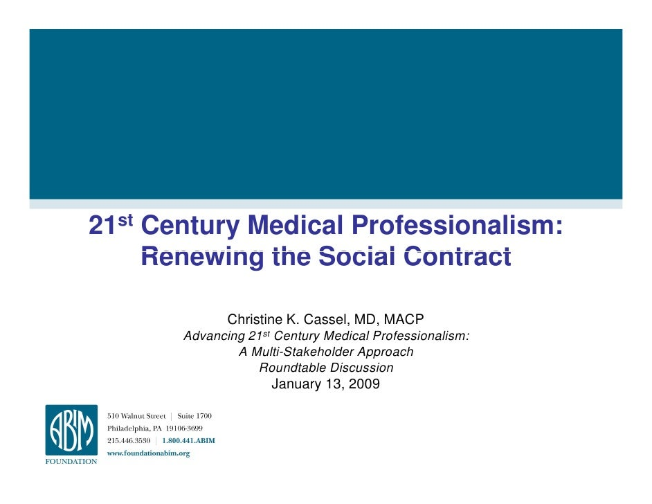 21st Century Medical Professionalism:      Renewing the Social Contract                Christine K. Cassel, MD, MACP      ...