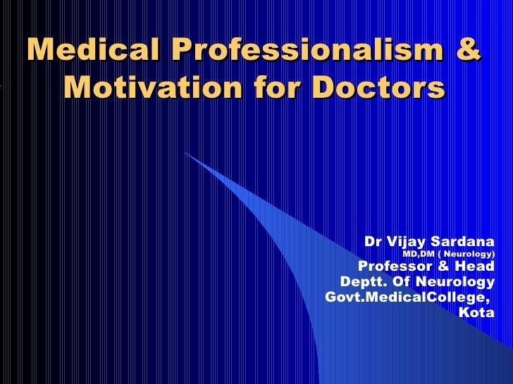 Medical Professionalism & Motivation for Doctors Dr Vijay Sardana MD,DM ( Neurology) Professor & Head Deptt. Of Neurology ...