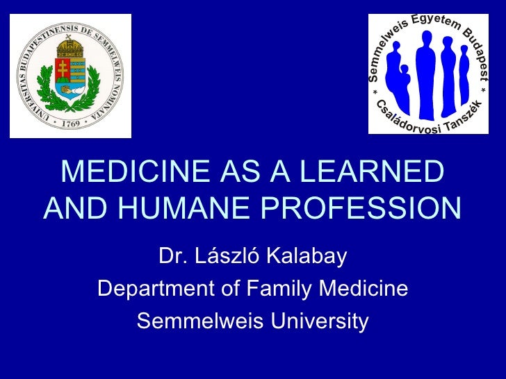 MEDICINE AS A LEARNED AND HUMANE PROFESSION Dr. László Kalabay Department of Family Medicine Semmelweis University