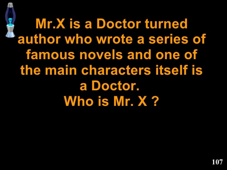 Mr.X is a Doctor turned author who wrote a series of famous novels and one of the main characters itself is a Doctor.  Who...