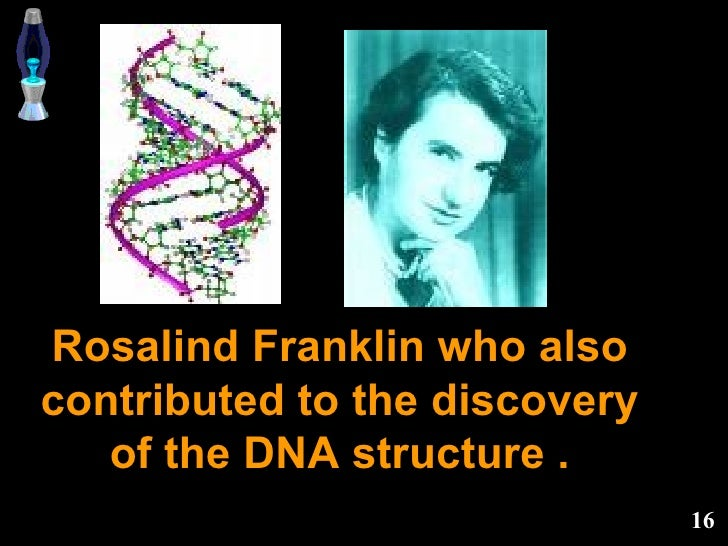 Rosalind Franklin who also contributed to the discovery of the DNA structure .