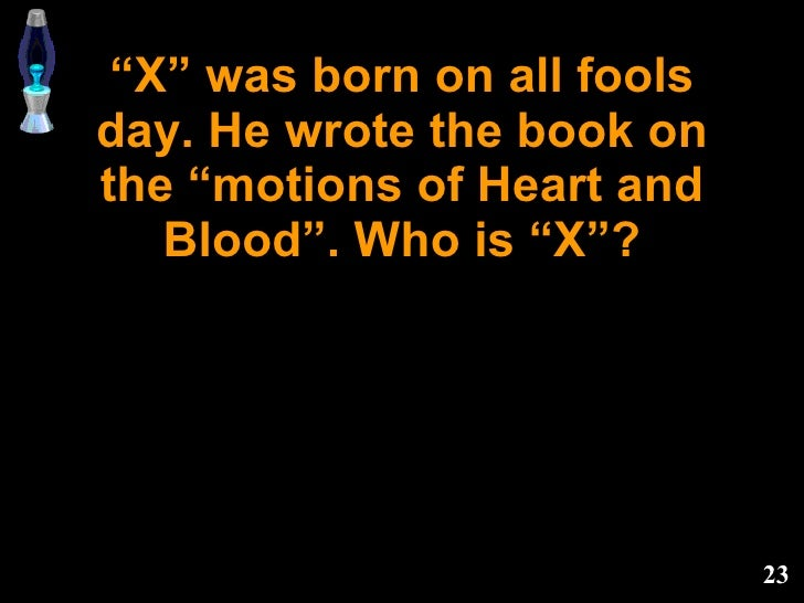 """"""" X"""" was born on all fools day. He wrote the book on the """"motions of Heart and Blood"""". Who is """"X""""?"""