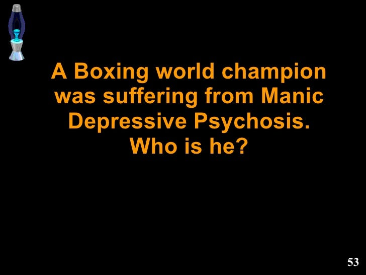 A Boxing world champion was suffering from Manic Depressive Psychosis. Who is he?