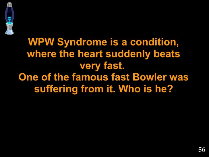 WPW Syndrome is a condition, where the heart suddenly beats very fast.  One of the famous fast Bowler was suffering from i...