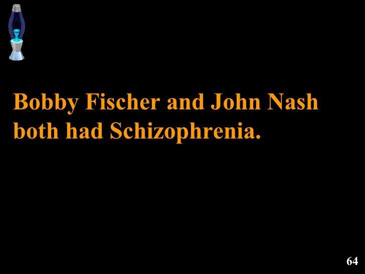 Bobby Fischer and John Nash both had Schizophrenia.