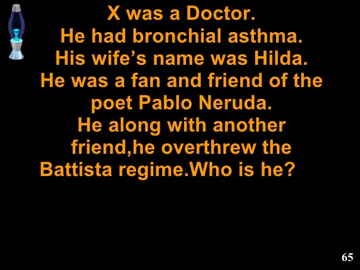 X was a Doctor. He had bronchial asthma. His wife's name was Hilda. He was a fan and friend of the poet Pablo Neruda. He a...