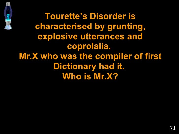 Tourette's Disorder is characterised by grunting, explosive utterances and coprolalia.  Mr.X who was the compiler of first...