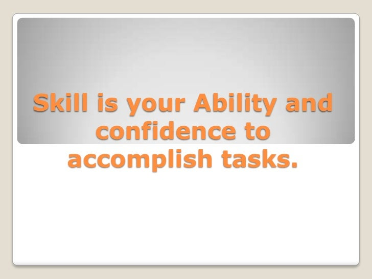 Skill is your Ability and confidence to accomplish tasks.<br />