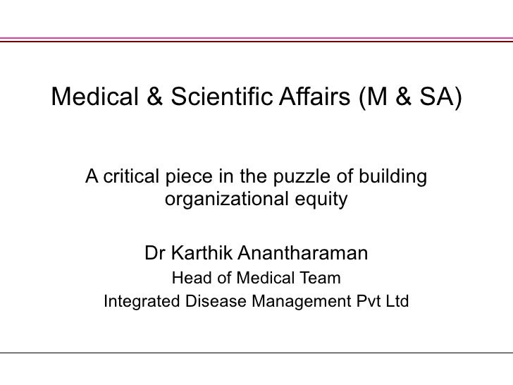 Medical & Scientific Affairs (M & SA) A critical piece in the puzzle of building organizational equity Dr Karthik Ananthar...