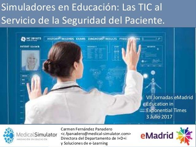 Simuladores en Educación: Las TIC al Servicio de la Seguridad del Paciente. Carmen Fernández Panadero <c.fpanadero@medical...