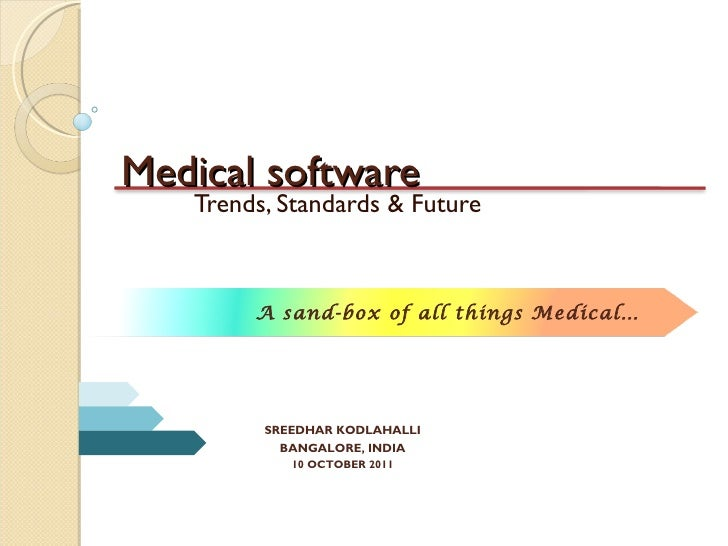Medical software Trends, Standards & Future SREEDHAR KODLAHALLI BANGALORE, INDIA 10 OCTOBER 2011 A sand-box of all things ...